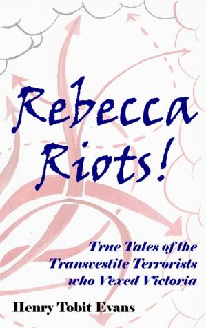 Rebecca Riots!: True Tales Of The Transvestite Terrorists Who Vexed Victoria
