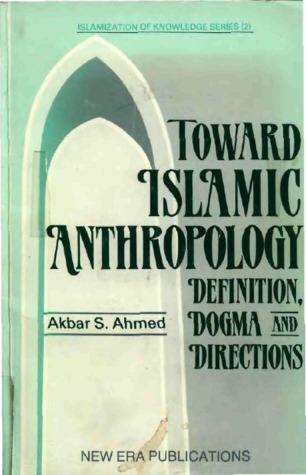 Toward Islamic Anthropology: Definition, Dogma, And Directions