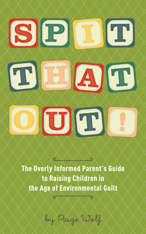 Spit That Out!: The Overly Informed Parent's Guide to Raising Children in the Age of Environmental Guilt