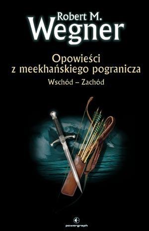 Opowieści z meekhańskiego pogranicza. Wschód – Zachód by Robert M. Wegner