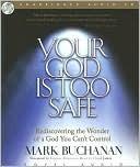 Your God Is Too Safe Your God Is Too Safe by Mark Buchanan