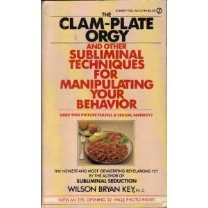 The Clam-Plate Orgy and Other Subliminals the Media Use to Manipulate Your Behavior