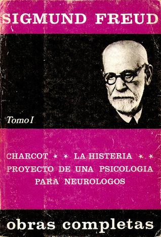 Obras completas 1 1873-99: Charcot/La histeria/Proyecto de una psicología para neurólogos