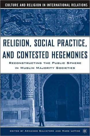 Religion, Social Practice, and Contested Hegemonies: Reconstructing the Public Sphere in Muslim Majority Societies (Culture and Religion in International Relations Series)