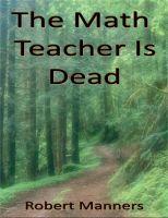 The Math Teacher Is Dead by Robert L. Manners