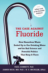 The Case Against Fluoride: How Hazardous Waste Ended Up in Our Drinking Water and the Bad Science and Powerful Politics That Keep It There