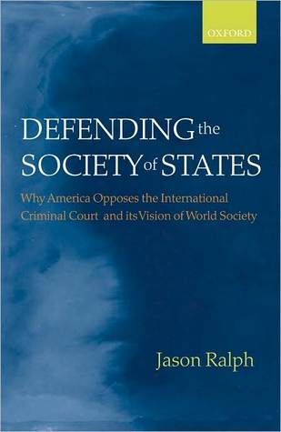 Defending the Society of States: Why America Opposes the International Criminal Court and its Vision of World Society: Why America Opposes the International Criminal Court and its Vision of World Society