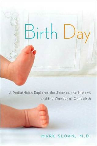 Birth Day: A Pediatrician Explores the Science, the History, and the Wonder of Childbirth
