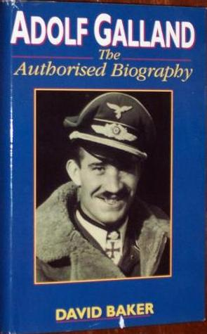 Adolf Galland: The Authorized Biography