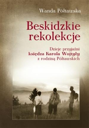 Beskidzkie rekolekcje. Dzieje przyjazni ksiedza Karola Wojtyly z rodzina Poltawskich