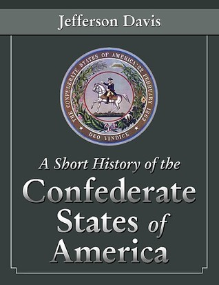 A Short History of the Confederate States of America by Jefferson Davis