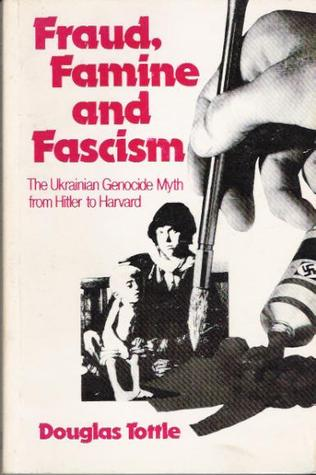 Fraud, Famine and Fascism: The Ukrainian Genocide Myth from Hitler to Harvard