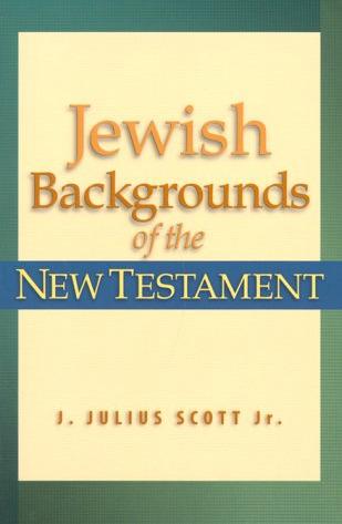 Jewish Backgrounds of the New Testament by J. Julius Scott Jr.
