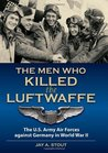 Men Who Killed the Luftwaffe: The U.S. Army Air Forces Against Germany in World War II
