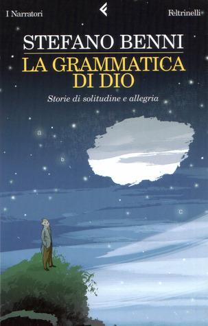La grammatica di Dio. Storie di solitudine e allegria by Stefano Benni