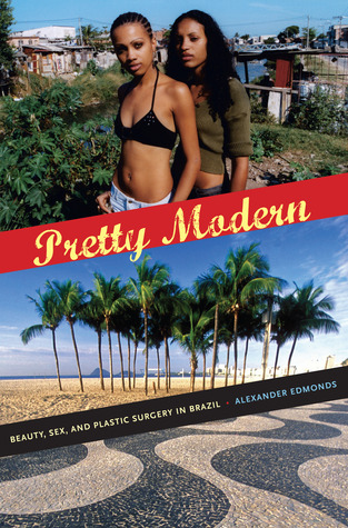 Pretty Modern: Beauty, Sex, and Plastic Surgery in Brazil