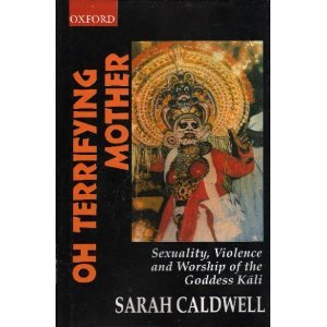 Oh Terrifying Mother: Sexuality, Violence and Worship of the Goddess Kali