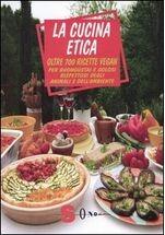 La Cucina Etica: Oltre 700 ricette vegan per buongustai e golosi rispettosi degli animali e dell'ambiente