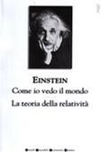 Come io vedo il mondo/La teoria della relatività by Albert Einstein