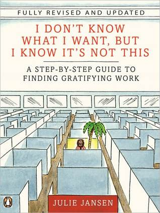 I Don't Know What I Want But I Know It's Not This: A Step-by-Step Guide to Finding Gratifying Work