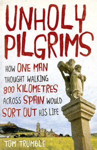 Ebook Unholy Pilgrims: How One Man Thought Walking 800 Kilometres Across Spain Would Sort Out His Life by Tom Trumble PDF!