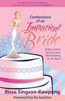 Confessions of an Impatient Bride: Godly Lessons You Can Learn While Waiting for Mr. Right