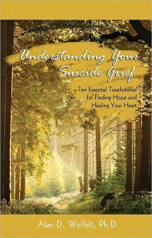 Understanding Your Suicide Grief: Ten Essential Touchstones for Finding Hope and Healing Your Heart