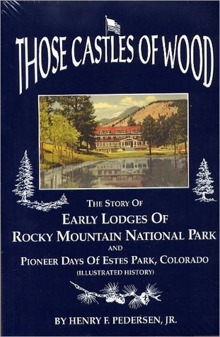 Those castles of wood: The story of the early lodges of Rocky Mountain National Park and pioneer days of Estes Park, Colorado