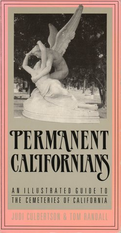 Permanent Californians: An Illustrated Guide To The Cemeteries Of California