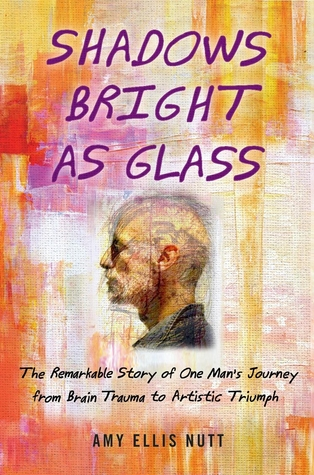 shadows-bright-as-glass-the-remarkable-story-of-one-man-s-journey-from-brain-trauma-to-artistic-triumph