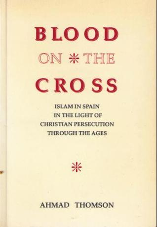 Blood on the Cross: Islam in Spain in the light of Christian persecution through the ages