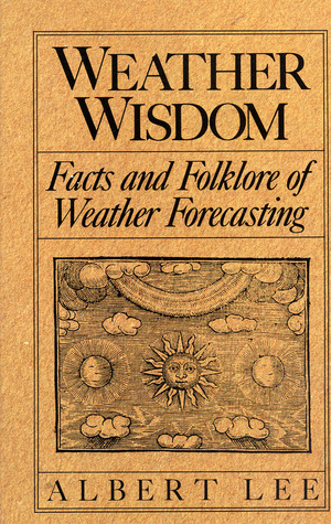 Weather Wisdom: Being an Illustrated Practical Volume Wherein is Contained Unique Compilation and Analysis of the Facts and Folklore o