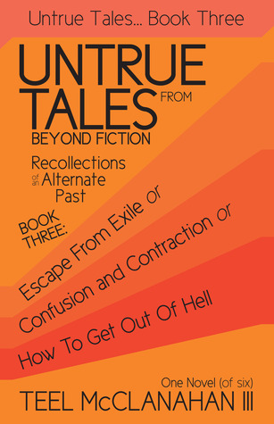 Escape from Exile or Confusion and Contraction or How to Get Out of Hell (Untrue Tales From Beyond Fiction - Recollections of an Alternate Past, Book Three)