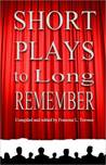 Short Plays to Long Remember: An Eclectiic Collection of Plays