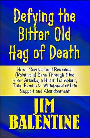 Defying the Bitter Old Hag of Death: How I Survived and Remained (Relatively) Sane Through Nine Heart Attacks, a Heart Transplant, Total Paralysis, Withdrawal of Life Support and Abandonment