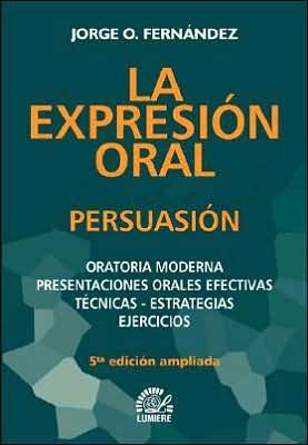 La Expresión Oral: Persuasión--Oratoria Moderna Presentaciones Orales Efectivas Técnicas - Estrategias Ejercicios