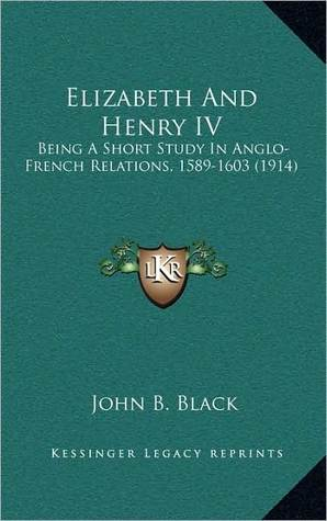 Elizabeth and Henry IV: Being a Short Study in Anglo-French Relations, 1589-1603