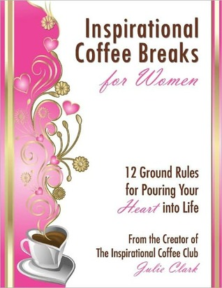 Inspiration Coffee Breaks For Women: 12 Ground Rules for Pouring Your Heart into Life
