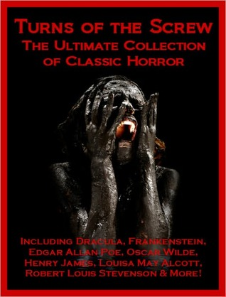 Turns of the Screw: The Ultimate Collection of Classic Horror Including Dracula, Frankenstein, Edgar Allan Poe, Louisa May Alcott, Henry James, Robert Louis Stevenson, Oscar Wilde, Ann Radcliffe, and More!