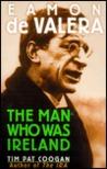 Eamon de Valera: The Man Who Was Ireland