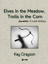 Elves in the Meadow, Trolls in the Corn by Kay Grayson