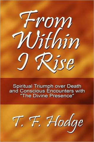 From Within I Rise: Spiritual Triumph Over Death and Conscious Encounters with The Divine Presence - T.F. Hodge