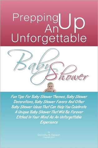 Prepping Up An Unforgettable Baby Shower: Fun Tips For Baby Shower Themes, Baby Shower Decorations, Baby Shower Favors And Other Baby Shower Ideas That Can Help You Celebrate A Unique Baby Shower That Will Be Forever Etched In Your Mind As An Unforgettabl