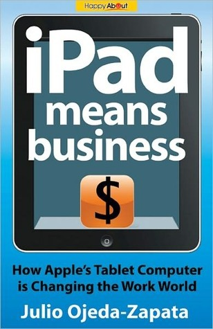 Ipad Means Business: How Apple's Tablet Computer Is Changing the Work World