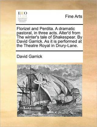 Florizel and Perdita. a Dramatic Pastoral, in Three Acts. Alter'd from the Winter's Tale of Shakespear. by David Garrick. as It Is Performed at the Th