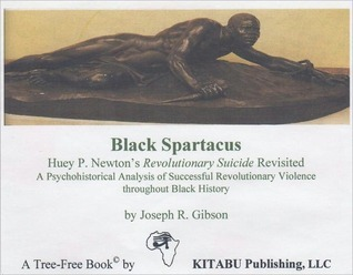 Black Spartacus: Huey P. Newton's Revolutionary Suicide Revisited (A Psychohistorical Analysis of Successful Revolutionary Violence throughout Black History)