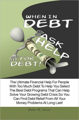 When In Debt, Ask Help For Debt! The Ultimate Financial Help For People With Too Much Debt To Help You Select The Best Debt Programs That Can Help Solve Your Growing Debt Crisis So You Can Find Debt Relief From All Your Money Problems At Long Last!