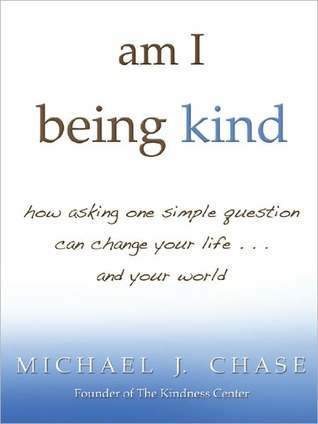 Am I Being Kind: How Asking One Simple Question Can Change Your Life...and Your World