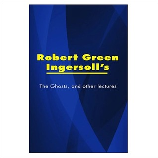 The Ghosts, [ By: Robert Green Ingersoll ]