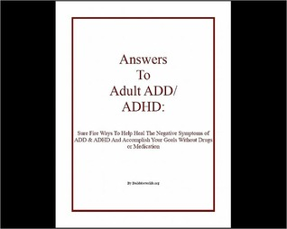 Answers To Adult ADD & ADHD: Sure Fire Ways To Help Heal The Negative Symptoms of ADD & ADHD And Accomplish Your Goals Without Drugs or Medication